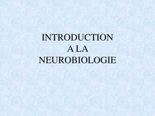 INTRODUCTION A LA  NEUROBIOLOGIE