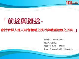 報告單位: 1111 人力銀行 報告人:孫榮志 電話: 02-8787-1111#2344 E-mail : joseph@staff.1111.tw