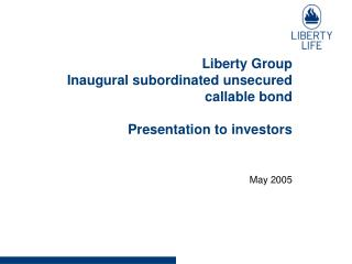 Liberty Group  Inaugural subordinated unsecured callable bond Presentation to investors