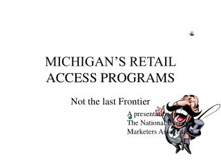 MICHIGAN'S RETAIL ACCESS PROGRAMS
