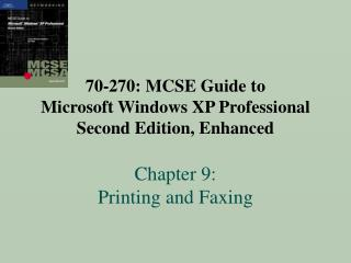 70-270: MCSE Guide to  Microsoft Windows XP Professional   Second Edition, Enhanced  Chapter 9:  Printing and Faxing