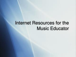 Internet Resources for the  Music Educator