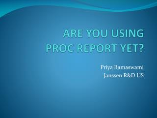 ARE YOU USING  PROC REPORT YET?