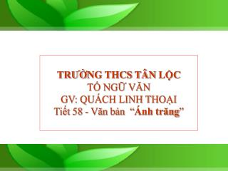 """TRƯỜNG THCS TÂN LỘC TỔ NGỮ VĂN GV: QUÁCH LINH THOẠI Tiết 58 - Văn bản  """" Ánh trăng """""""
