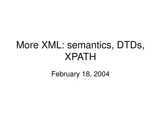 More XML: semantics, DTDs, XPATH