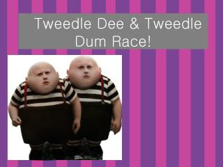 Tweedle Dee & Tweedle Dum Race!