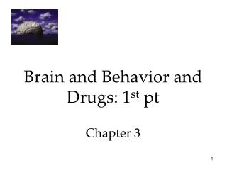 Brain and Behavior and Drugs: 1 st  pt Chapter 3