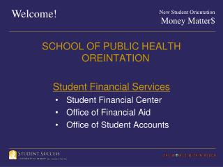 SCHOOL OF PUBLIC HEALTH OREINTATION Student Financial Services Student Financial Center