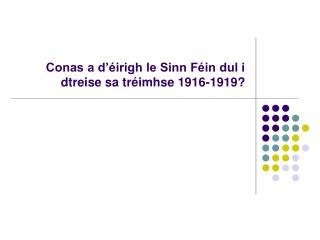 Conas a d'éirigh le Sinn Féin dul i dtreise sa tréimhse 1916-1919?
