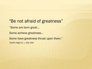 """Be not afraid of greatness"" ""Some are born great… Some achieve greatness…"