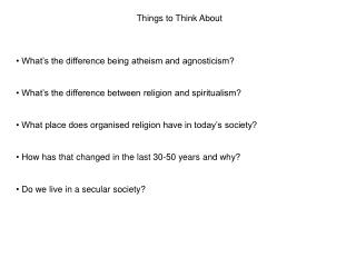 Things to Think About  What's the difference being atheism and agnosticism?