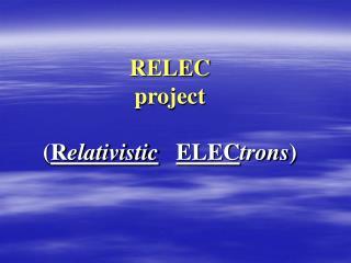 RELEC project ( R elativistic ELEC trons )