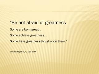 """Be not afraid of greatness :  Some are born great… Some achieve greatness…"