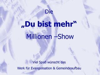 """Die  """"Du bist mehr""""  Millionen –Show"""