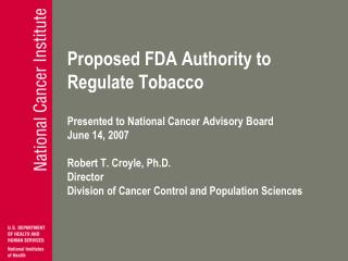 Proposed FDA Authority to  Regulate Tobacco   Presented to National Cancer Advisory Board  June 14, 2007  Robert T. Croy