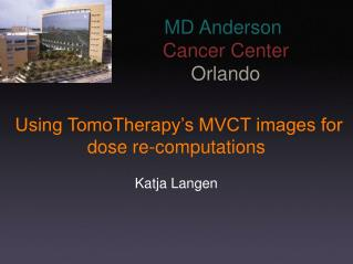 Using TomoTherapy's MVCT images for  dose re-computations Katja Langen