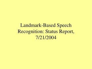 Landmark-Based Speech Recognition: Status Report, 7/21/2004