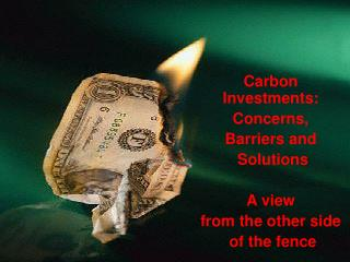 Carbon Investments: Concerns,  Barriers and  Solutions A view  from the other side  of the fence