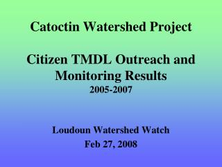 Catoctin Watershed Project  Citizen TMDL Outreach and Monitoring Results 2005-2007