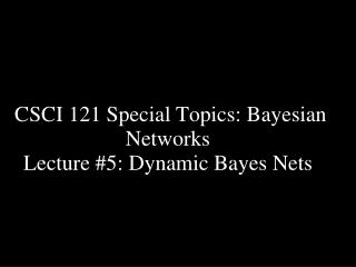 CSCI 121 Special Topics: Bayesian Networks  Lecture #5: Dynamic Bayes Nets