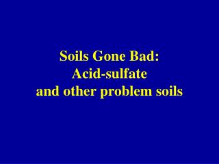 Soils Gone Bad: Acid-sulfate  and other problem soils