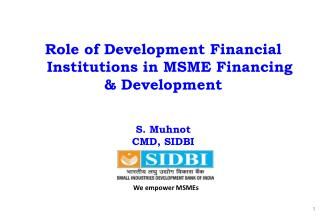 Role of Development Financial Institutions in MSME Financing  & Development S. Muhnot CMD, SIDBI