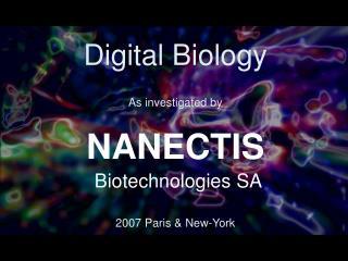 Digital Biology As investigated by NANECTIS Biotechnologies SA 2007 Paris & New-York