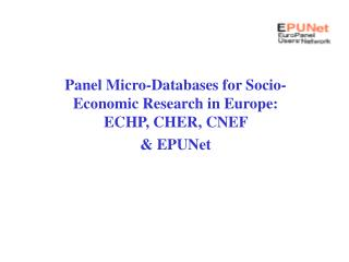 Panel Micro-Databases for Socio-Economic Research in Europe:  ECHP, CHER, CNEF  & EPUNet