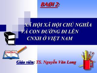 BAØI 2 : XÃ HỘI XÃ HỘI CHỦ NGHĨA VÀ CON ĐƯỜNG ĐI LÊN  CNXH Ở VIỆT NAM