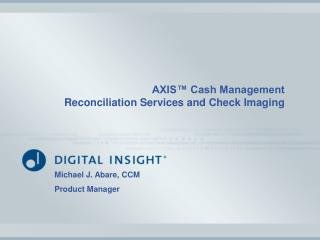 AXIS™ Cash Management  Reconciliation Services and Check Imaging