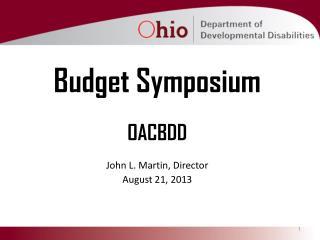 Budget Symposium OACBDD John L. Martin, Director August 21, 2013
