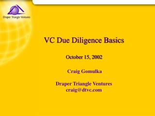 VC Due Diligence Basics October 15, 2002  Craig Gomulka  Draper Triangle Ventures craig@dtvc