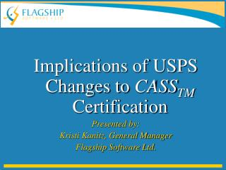 Implications of USPS Changes to  CASS TM  Certification Presented by: