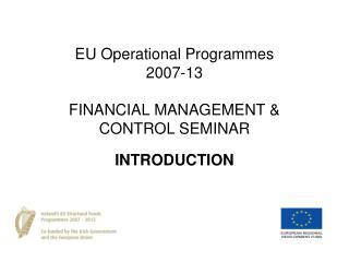 EU Operational Programmes  2007-13  FINANCIAL MANAGEMENT  CONTROL SEMINAR