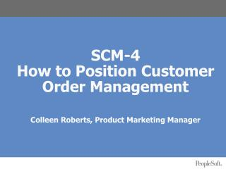 SCM-4  How to Position Customer Order Management Colleen Roberts, Product Marketing Manager