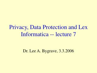 Privacy, Data Protection and Lex Informatica -- lecture 7
