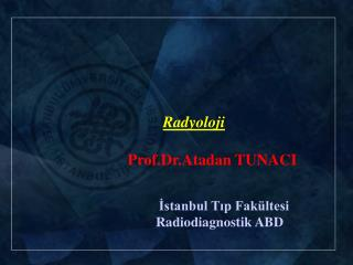 Radyoloji  Prof.Dr.Atadan TUNACI İstanbul Tıp Fakültesi Radiodiagnostik ABD