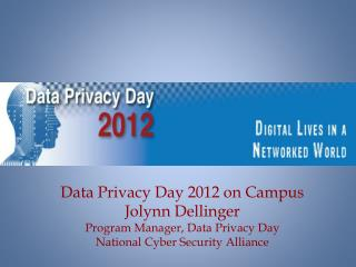 Data Privacy Day 2012 on Campus Jolynn Dellinger Program Manager, Data Privacy  Day