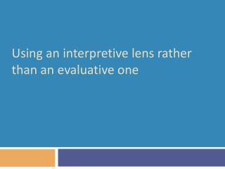 Using an interpretive lens rather than an evaluative one