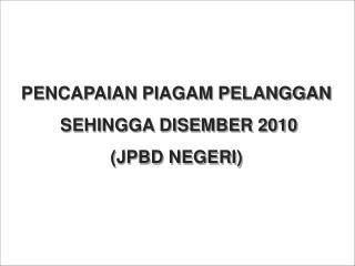 PENCAPAIAN PIAGAM PELANGGAN  SEHINGGA DISEMBER 2010 (JPBD NEGERI)