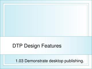 DTP Design Features