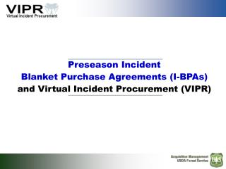 Preseason Incident  Blanket Purchase Agreements (I-BPAs) and Virtual Incident Procurement (VIPR)