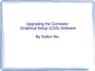 Upgrading the Correlator  Graphical Setup (CGS) Software By Dalton Wu