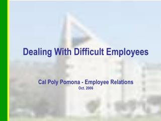Dealing With Difficult Employees Cal Poly Pomona - Employee Relations Oct. 2006