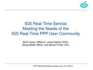 IGS Real-Time Service Meeting the Needs of the  IGS Real-Time PPP User Community
