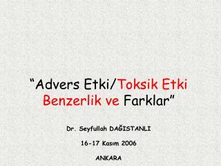 """""""Advers Etki/ Toksik Etki Benzerlik ve  Farklar"""" Dr. Seyfullah DAĞISTANLI 16-17 Kasım 2006 ANKARA"""