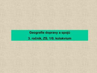 Geografie dopravy a spoj? 3. ro?n�k, ZS, 1/0, kolokvium