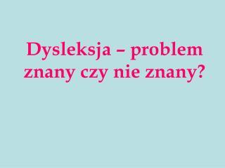 Dysleksja – problem  znany czy nie znany?