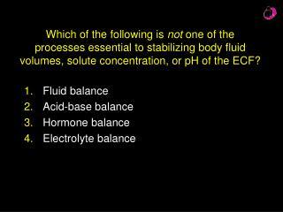 Fluid balance Acid-base balance Hormone balance Electrolyte balance