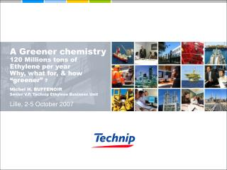 A Greener chemistry 120 Millions tons of Ethylene per year Why, what for, & how �greener�  ?